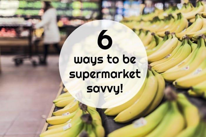 Six ways to be supermarket savvy!