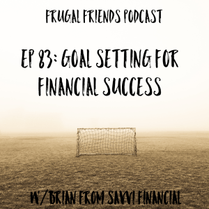 Episode 83: Goal Setting For Financial Success w/Brian from SAVVI Financial