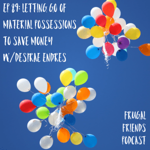Episode 89: Letting Go of Material Possessions to Save Money w/ Desirae Endres