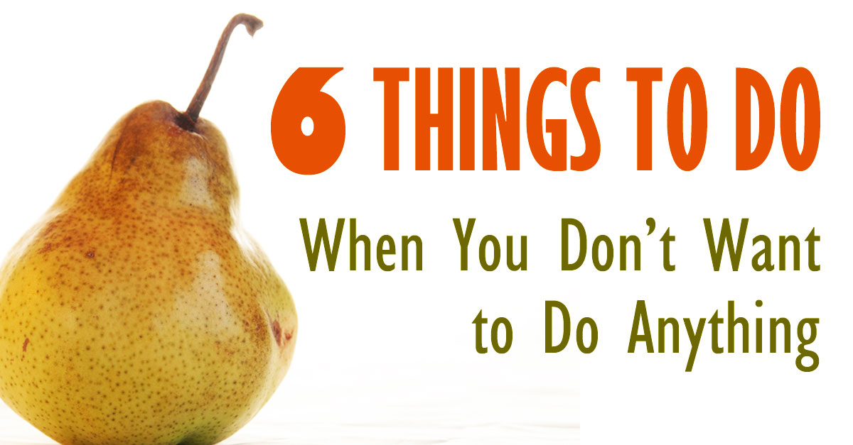 Six Things to Do when You Don't Want to Do Anything