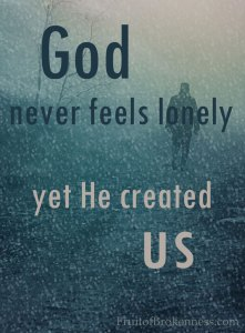 God never feels lonely, yet He created us