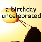 a-birthday-uncelebrated