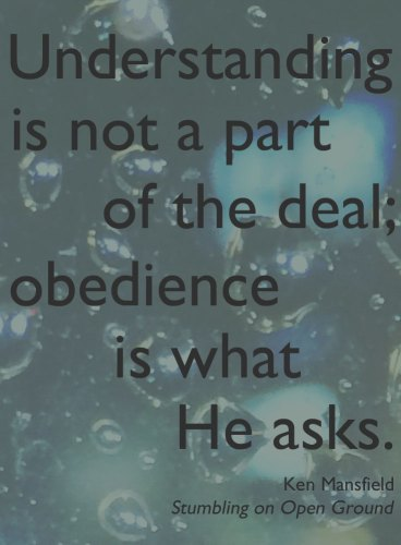 Understanding is not a part of the deal; obedience is what He asks. Ken Mansfield, Stumbling on Open Ground: Love, God, Cancer, and Rock'n'Roll