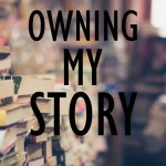 OWNING MY STORY