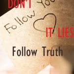 Don't follow your heart. It lies. Follow Truth.