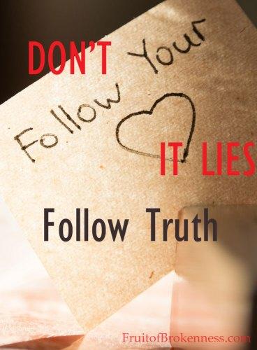 Don't follow your heart. It lies. Follow Truth.