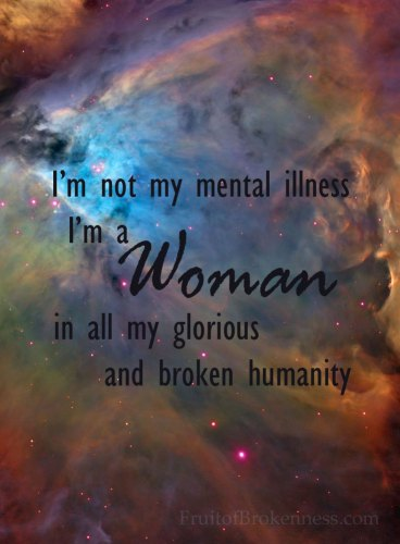 I'm not my mental illness. I'm a woman in all my glorious and broken humanity #hypomania #depression #grace #hope #faith #mentalillness