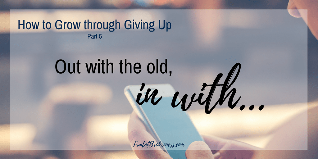 How to Grow through Giving Up, Part 5: Out with the Old, In with...