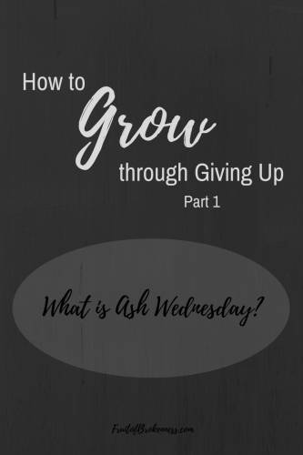 How to Grow through Giving Up, Part 1: What is Ash Wednesday?