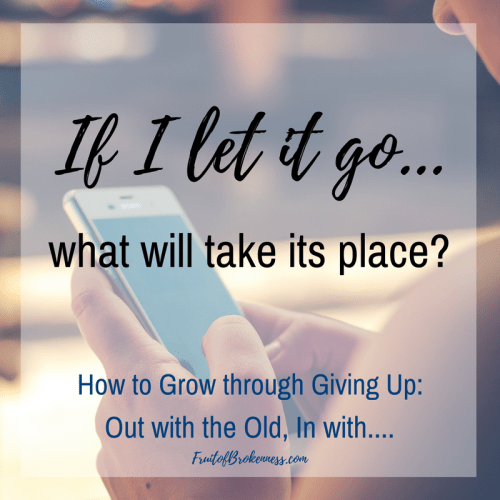 If I let it go, what will take its place? Out with the old, in with... Intentional giving up for spiritual growth.