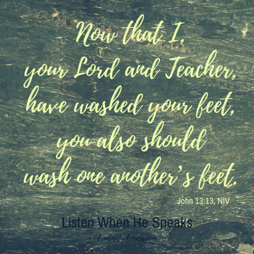 Scripture for Holy Week... Now that I, your Lord and Teacher have washed your feet, you also should wash one another's feet. John 13:13