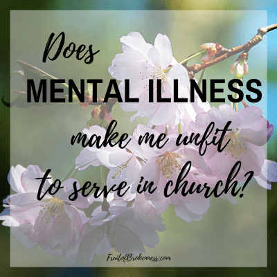 My brain is broken, but in Christ I am whole. Does mental illness make me unfit to serve in church?