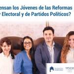 ¿Qué piensan los Jóvenes de las Reformas a la Ley Electoral y de Partidos Políticos?