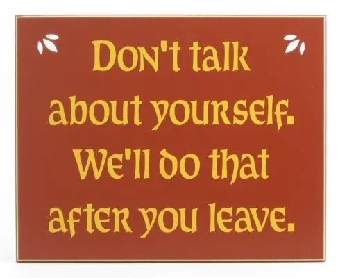 Don't talk about yourself.  We'll do that after you leave.