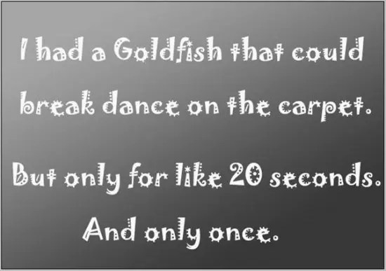 I had a Goldfish that could break dance on the carpet. But only for like 20 seconds. And only once.