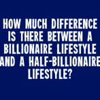 How much difference is there between a billionaire lifestyle and a half-billionaire lifestyle?