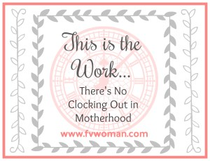 This IS the Work – There's No Clocking Out In Motherhood