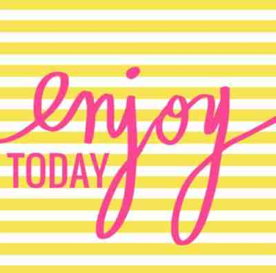 Enjoy today