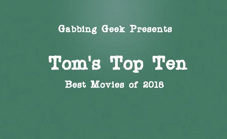 Tom's Top Ten Movies Of 2018 (And Ten Stinkers)