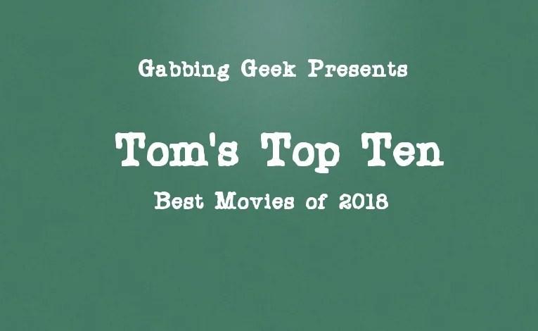 Tom's Top Ten Movies Of 2018 (And Ten Stinkers)