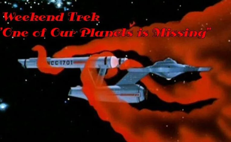 """Weekend Trek """"One Of Our Planets Is Missing"""""""