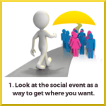 1. Look at the social event as a way to get where you want.