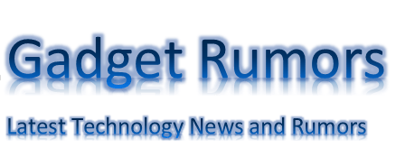 Gadget Rumors Latest Technology News and Rumors
