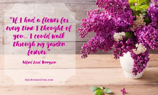 """If I had a flower for every time I thought of you... I could walk through my garden forever."" - Alfred Lord Tennyson"