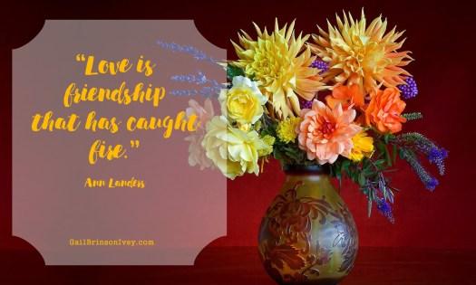 """Love is friendship that has caught fire."" - Ann Landers"