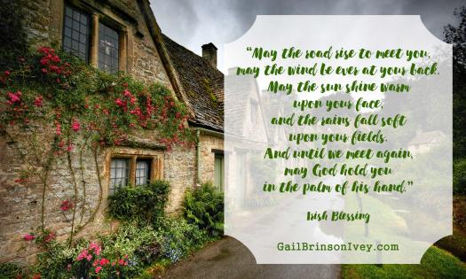 """May the road rise to meet you, may the wind be ever at your back. May the sun shine warm upon your face, and the rains fall soft upon your fields. And until we meet again, May God hold you in the palm of his hand."" - Irish Blessing"
