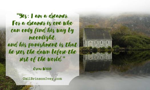 """Yes: I am a dreamer. For a dreamer is one who can only find his way by moonlight, and his punishment is that he sees the dawn before the rest of the world."" - Oscar Wilde"