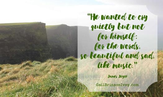 """He wanted to cry quietly but not for himself: for the words, so beautiful and sad, like music."" - James Joyce"
