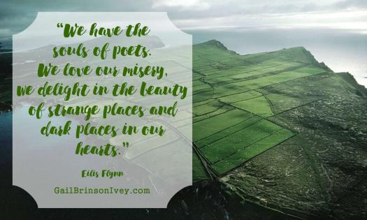 """We have the souls of poets. We love our misery, we delight in the beauty of strange places and dark places in our hearts."" - Eilis Flynn"