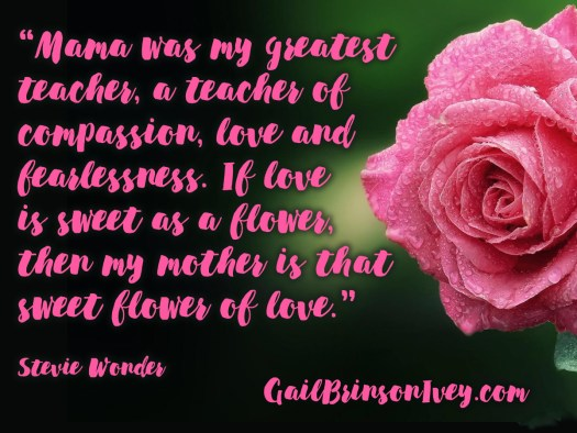 "Mother's Day Quote: ""Mama was my greatest teacher, a teacher of compassion, love and fearlessness. If love is sweet as a flower, then my mother is that sweet flower of love."" - Stevie Wonder"