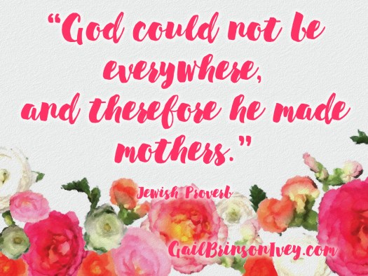 "Mother's Day Quote: ""God could not be everywhere, and therefore he made mothers."" - Jewish Proverb"