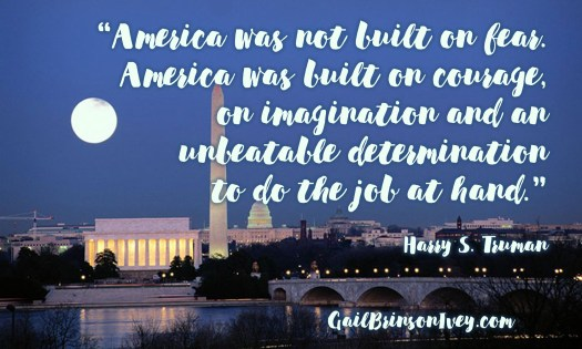 "Patriotic quote: America was not built on fear. America was built on courage, on imagination and an unbeatable determination to do the job at hand."" Harry S. Truman"