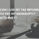 Can I Use My Tax Refund to Pay My Bankruptcy Attorney_ (4)