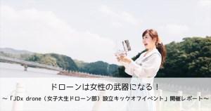 ドローンは女性の武器になる!!~「JDx drone(女子大生ドローン部)設立キックオフイベント」開催レポート~