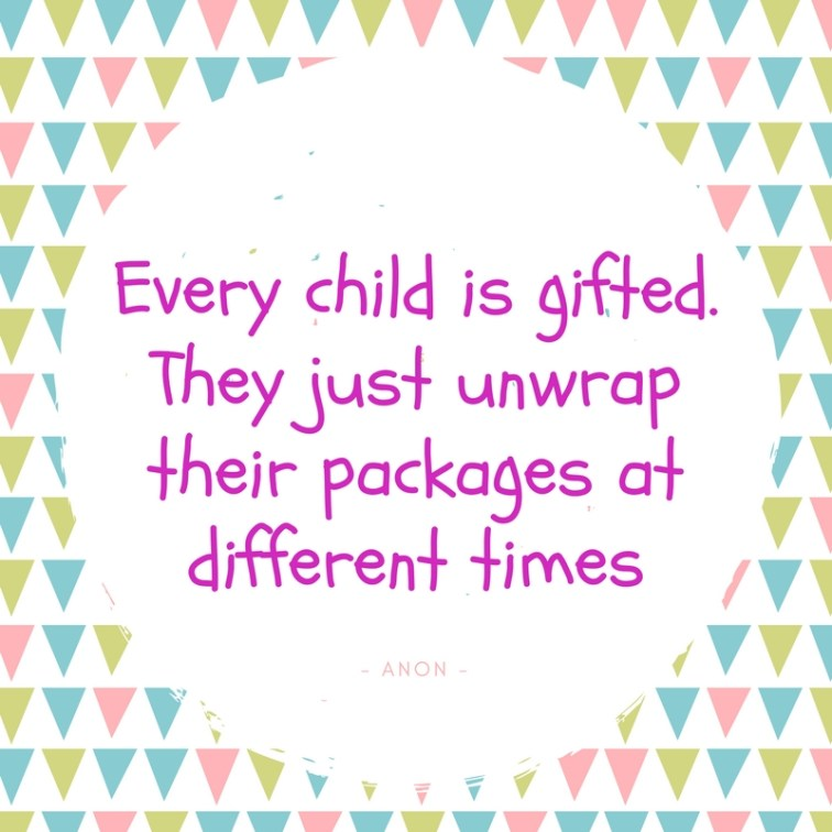 Every child is gifted. They just unwrap their packages at different times.
