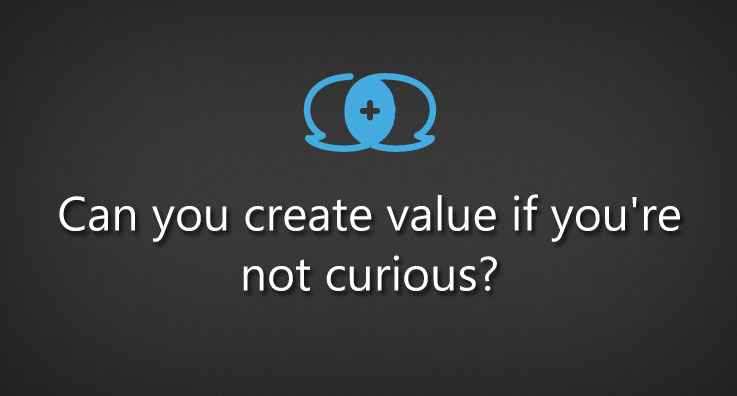 Can you create value if you're not curious?