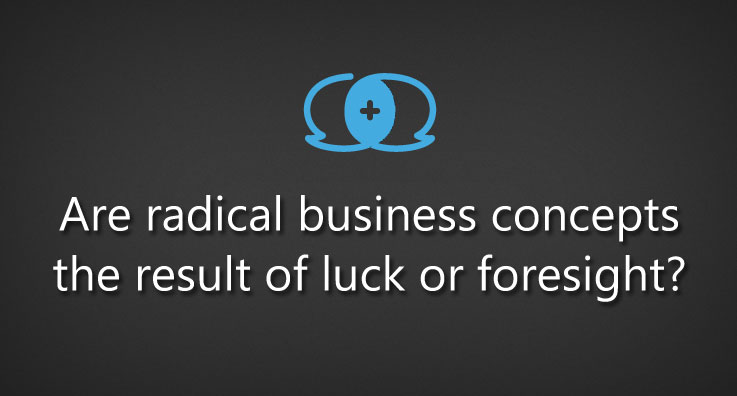 Are radical business concepts the result of luck or foresight?