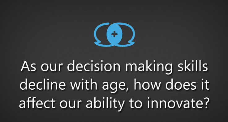 As our decision making skills decline with age, how does it affect our ability to innovate?
