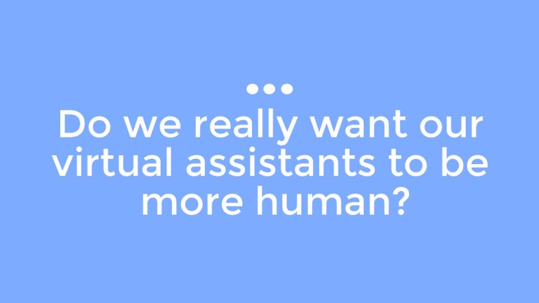 Do We Really Want Our Virtual Assistants To Be More Human?
