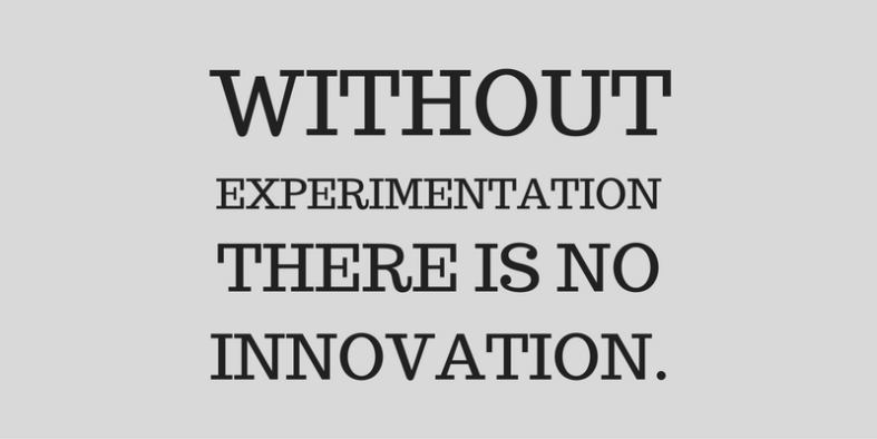 without experimentation there is no innovation