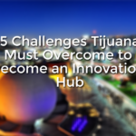 5 Challenges Tijuana Must Overcome to Become an Innovation Hub
