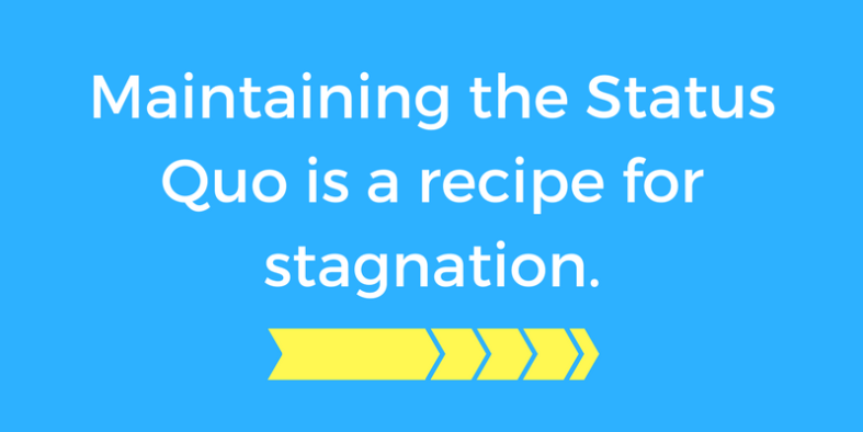 Maintaining the Status Quo is a recipe for stagnation