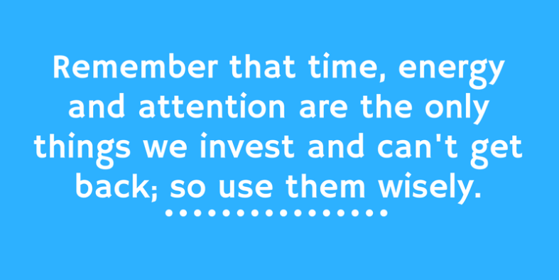 Remember that time energy and attention are the only things we invest and can't get back so use them wisely