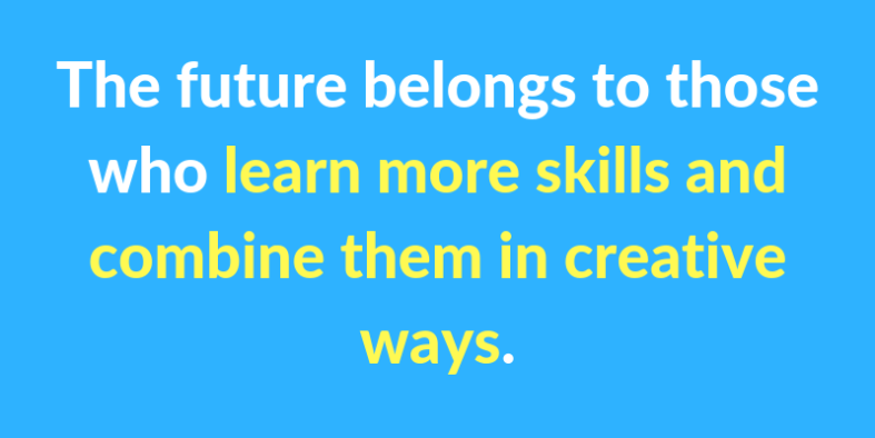 The future belongs to those who learn more skills and combine them in creative ways