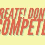 Create! Don't Compete