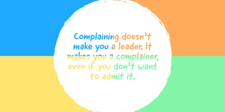 Complaining doesn't make you a leader